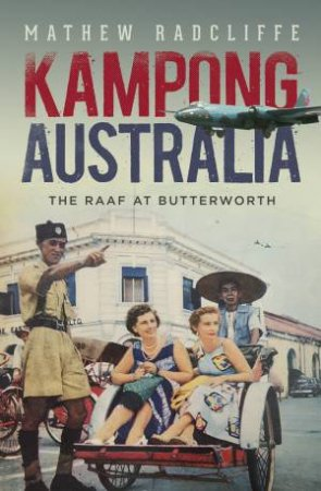 Kampong Australia: The RAAF At Butterworth by Mathew Radcliffe