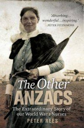 Other ANZACs: The Extraordinary of Our World War I Nurses by Peter Rees