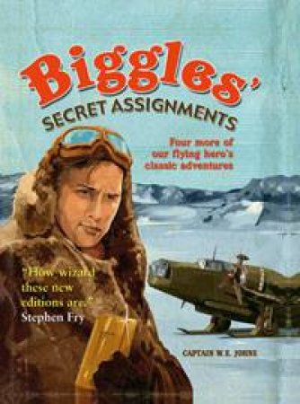 Biggles' Secret Assignment: Four More of Our Flying Hero's Classic Adventures by W E Johns