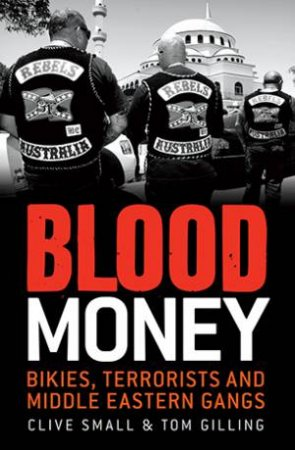 Blood Money: Bikies, Terrorists and Middle Eastern Gangs by Clive Small & Tom Gilling