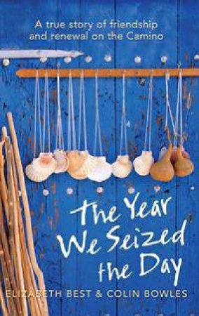 Year We Seized The Day: A True Story of Friendship and Renewal Walking the Camino