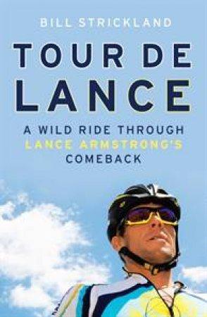 Tour de Lance: A Wild Ride Through Lance Armstrong's Comeback by Bill Strickland