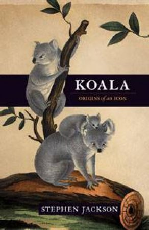 Koala: Origins of an Icon by Stephen Jackson