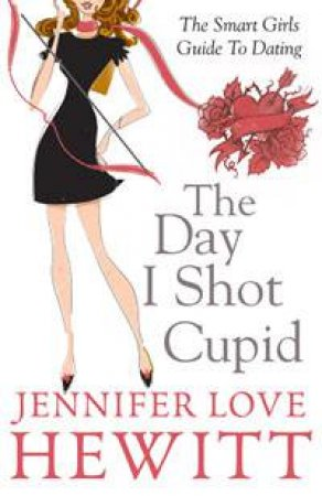 The Day I Shot Cupid: The Smart Girls Guide to Dating by Jennifer Love Hewitt