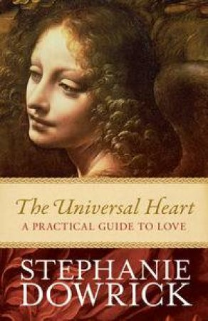 The Universal Heart: A Practical Guide To Love by Stephanie Dowrick