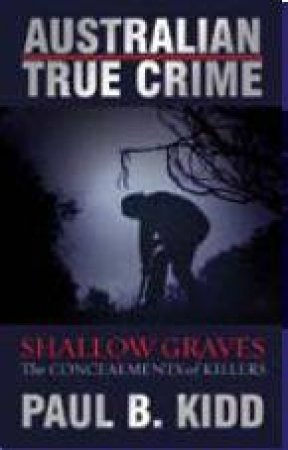 Australian True Crime: Shallow Graves by Peter Hoysted & Paul B Kidd