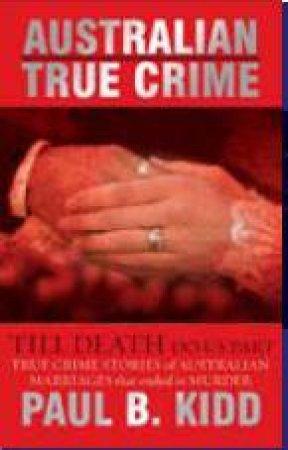 Australian True Crime: Till Death Do Us Part by Paul B Kidd