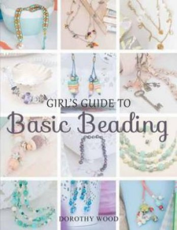 Girls Guide to Basic Beading by Dorothy Wood