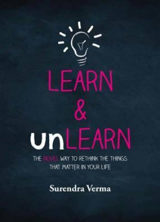 Learn & Unlearn: The Novel Way to Rethink the Things That Matter in Your Life by Surendra Verma