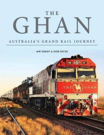 The Ghan: Australia's Grand Rail Journey by Ian Grady & Don Fuchs