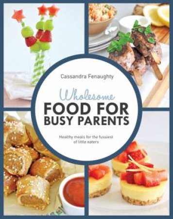 Wholesome Cooking for Busy Parents by Cassandra Fenaughty - 9781742578439 -  QBD Books