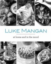 Luke Mangan: At Home And In The Mood by Luke Mangan