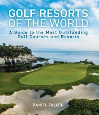 Golf Resorts Of The World by Daniel Fallon