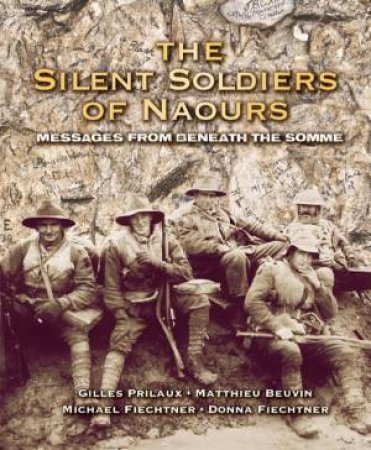 The Silent Soldiers Of Naours: Messages From Beneath The Somme by Donna Feichter, Michael Feichter, Gilles Prileaux & Mathieu Beuvin