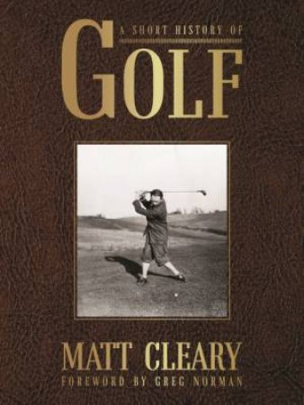 A Short History Of Golf by Matt Cleary & Greg Norman