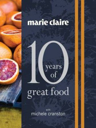 Marie Claire - 10 Years of Great Food by Michele Cranston