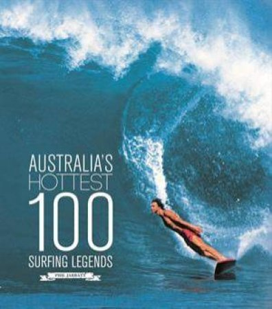 Australia's Hottest 100 Surfing Legends by Phil Jarratt