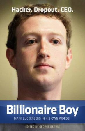 Billionaire Boy: Mark Zuckerberg In His Own Words by George Beahm