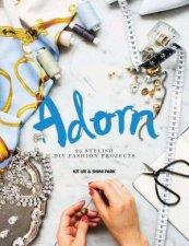 Adorn: 25 Stylish DIY Fashion Projects by Kit Lee & Shini Park