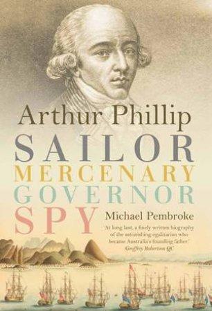 Arthur Phillip: Sailor, Mercenary, Governor, Spy