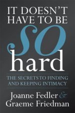 It Doesn t Have To Be So Hard: Secrets to Finding and Keeping Intimacy by Joanne Fedler & Graeme Friedman