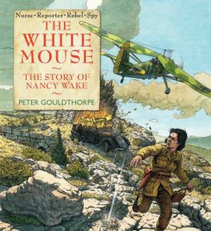The White Mouse: The story of  Nancy Wake by Peter Gouldthorpe