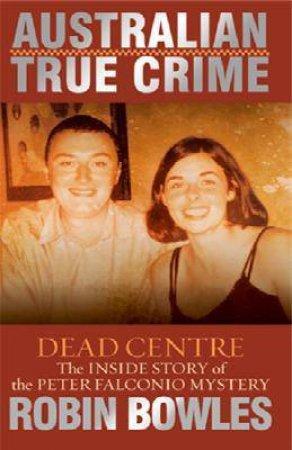 Australian True Crime: Dead Centre by Robin Bowles
