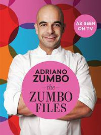 The Zumbo Files: Unlocking The Secret Recipes Of A Master Patissier by Adriano Zumbo
