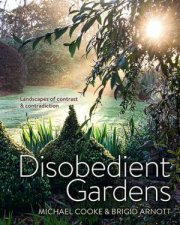 Disobedient Gardens: Landscapes Of Contrast And Contradiction by Michael Cooke & Brigid Arnott