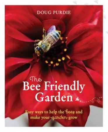The Bee Friendly Garden: Easy Way To Help The Bees And Make Your Garden Grow by Doug Purdie