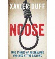 Noose: True Stories of Austalians who Died at the Gallows by Xavier Duff