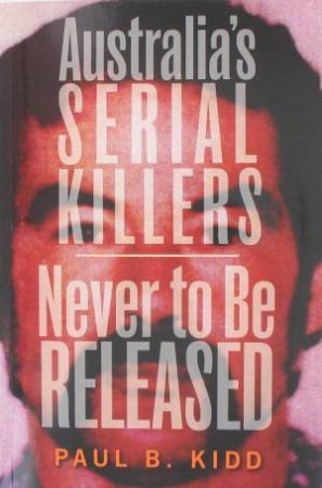 Australia's Serial Killers And Never To Be Released Omnibus by Paul B. Kidd