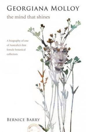Georgiana Molloy: The Mind That Shines by Bernice Barry