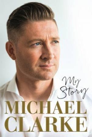 Michael Clarke: My Story by Michael Clarke