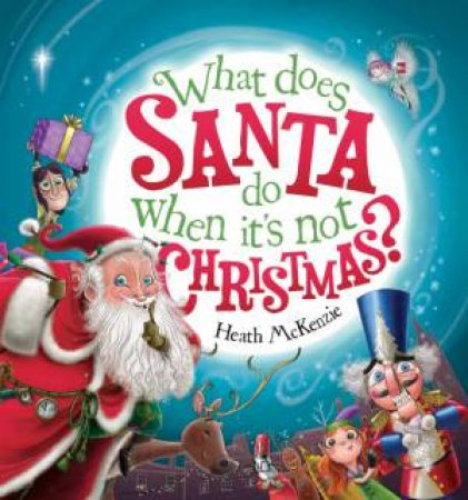 What Does Santa Do When It's Not Christmas? by Heath McKenzie