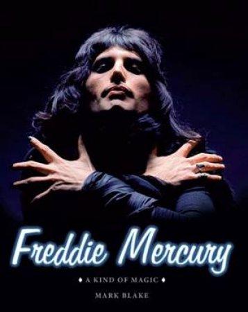 Freddie Mercury: A Kind Of Magic by Mark Blake