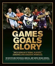 Games Goals Glory The ALeagues Teams Players Coaches And Greatest Moments