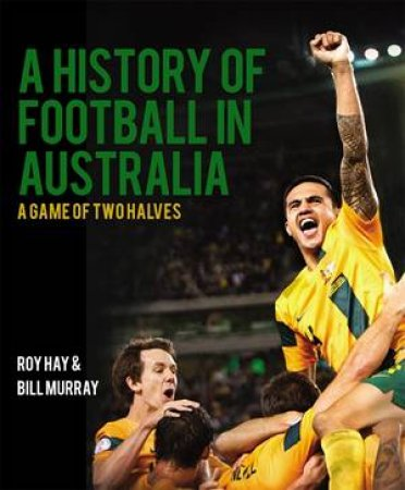 A History Of Football In Australia: A Game Of Two Halves by Roy & Murray, Bill Hay
