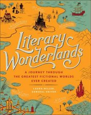 Literary Wonderlands: A Journey Through The Greatest Fictional Worlds Ever Created by Laura Miller