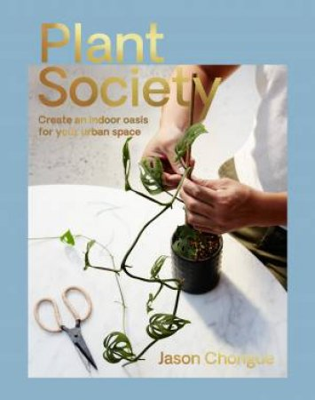 Plant Society: Create An Indoor Tropical Oasis For Your Urban Space by Jason Chongue