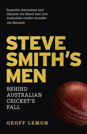 Steve Smith's Men: Behind Australian Cricket's Fall by Geoff Lemon