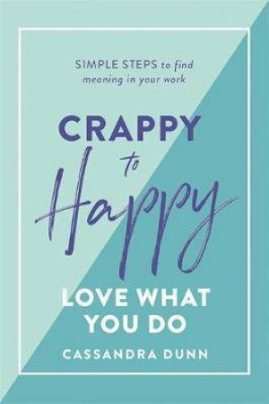 Crappy To Happy: Love What You Do by Cassandra Dunn