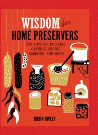 Wisdom for Home Preservers by Robin Ripley