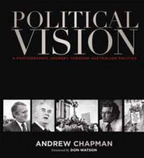 Political Vision: A Photographic Journey Through Australian  Politics by Andrew Chapman