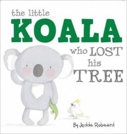 Little Creatures: The Little Koala Who Lost His Tree