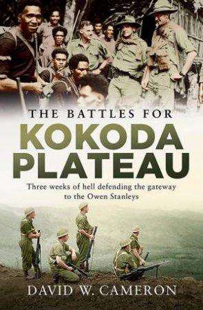 The Battles For Kokoda Plateau by David W Cameron
