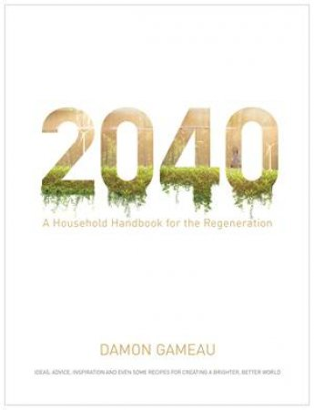 2040: A Household Handbook For The Regeneration by Damon Gameau