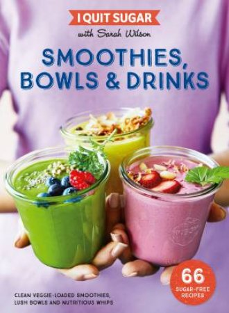 I Quit Sugar: Smoothies, Bowls & Drinks by Sarah Wilson
