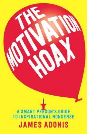 The Motivation Hoax: A Smart Person's Guide To Inspirational Nonsense by James Adonis