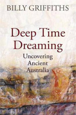 Deep Time Dreaming: Uncovering Ancient Australia by Billy Griffiths